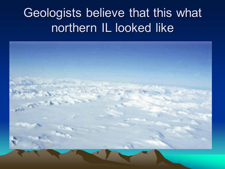 Geologists believe that this what northern IL looked like