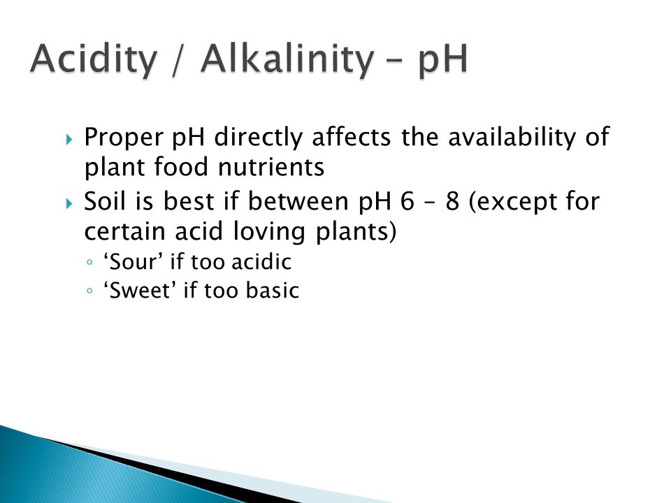  Proper pH directly affects the availability of plant food nutrients  Soil is best if between pH 6 – 8 (except for certain acid loving plants) ◦ 'Sour' if too acidic ◦ 'Sweet' if too basic
