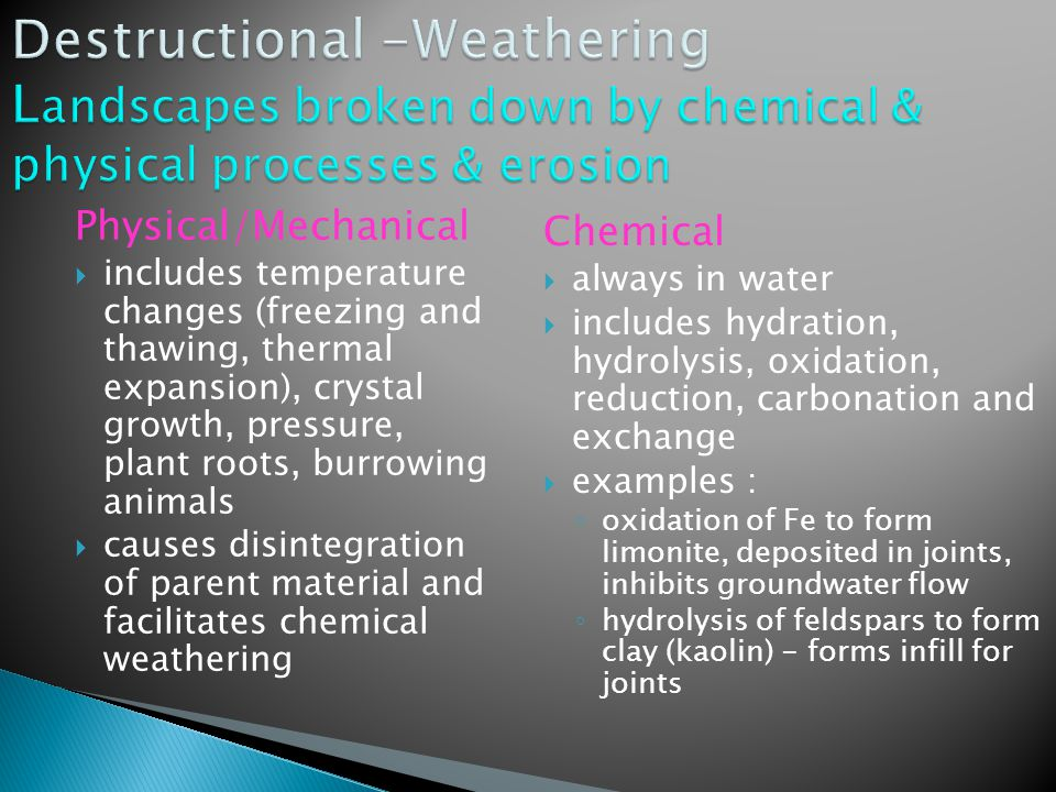 Physical/Mechanical  includes temperature changes (freezing and thawing, thermal expansion), crystal growth, pressure, plant roots, burrowing animals  causes disintegration of parent material and facilitates chemical weathering Chemical  always in water  includes hydration, hydrolysis, oxidation, reduction, carbonation and exchange  examples : ◦ oxidation of Fe to form limonite, deposited in joints, inhibits groundwater flow ◦ hydrolysis of feldspars to form clay (kaolin) - forms infill for joints
