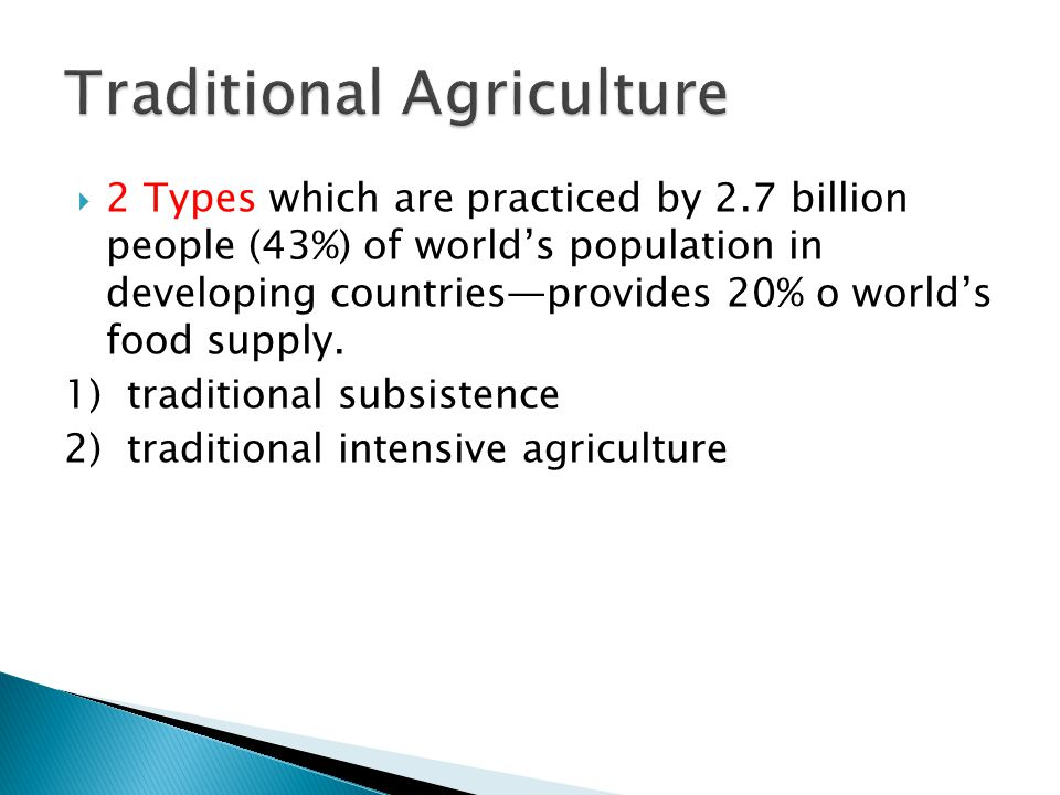  2 Types which are practiced by 2.7 billion people (43%) of world's population in developing countries—provides 20% o world's food supply. 1) traditi