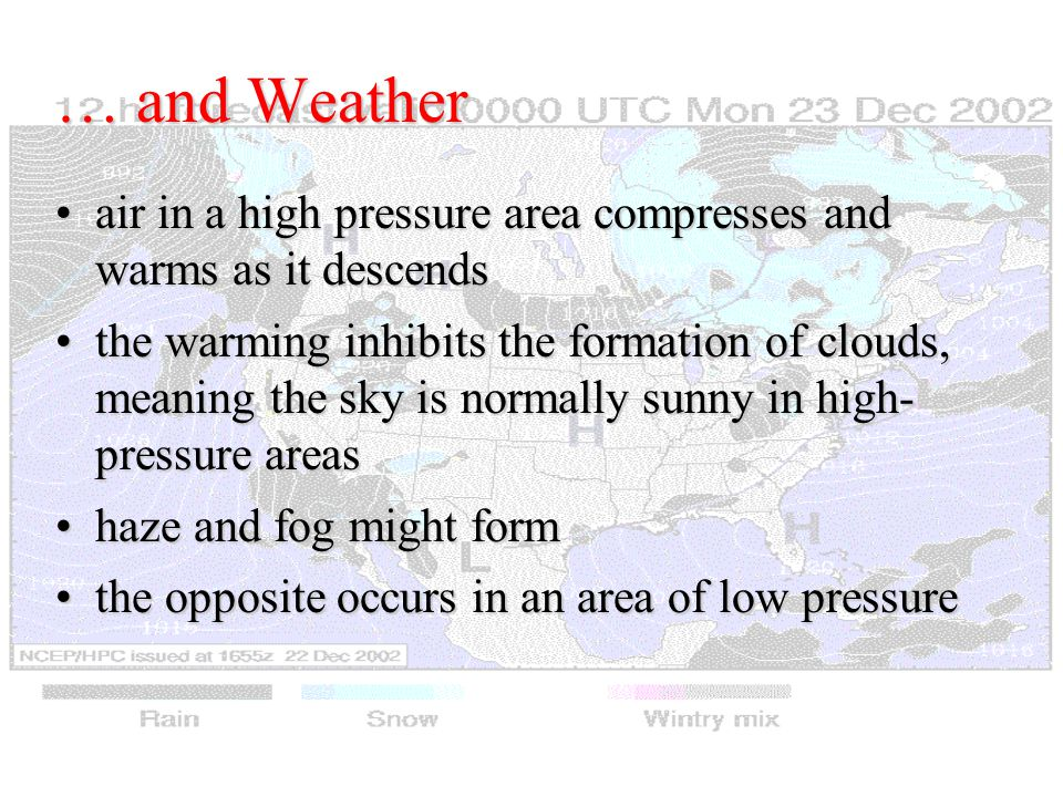 … and Weather air in a high pressure area compresses and warms as it descendsair in a high pressure area compresses and warms as it descends the warming inhibits the formation of clouds, meaning the sky is normally sunny in high- pressure areasthe warming inhibits the formation of clouds, meaning the sky is normally sunny in high- pressure areas haze and fog might formhaze and fog might form the opposite occurs in an area of low pressurethe opposite occurs in an area of low pressure