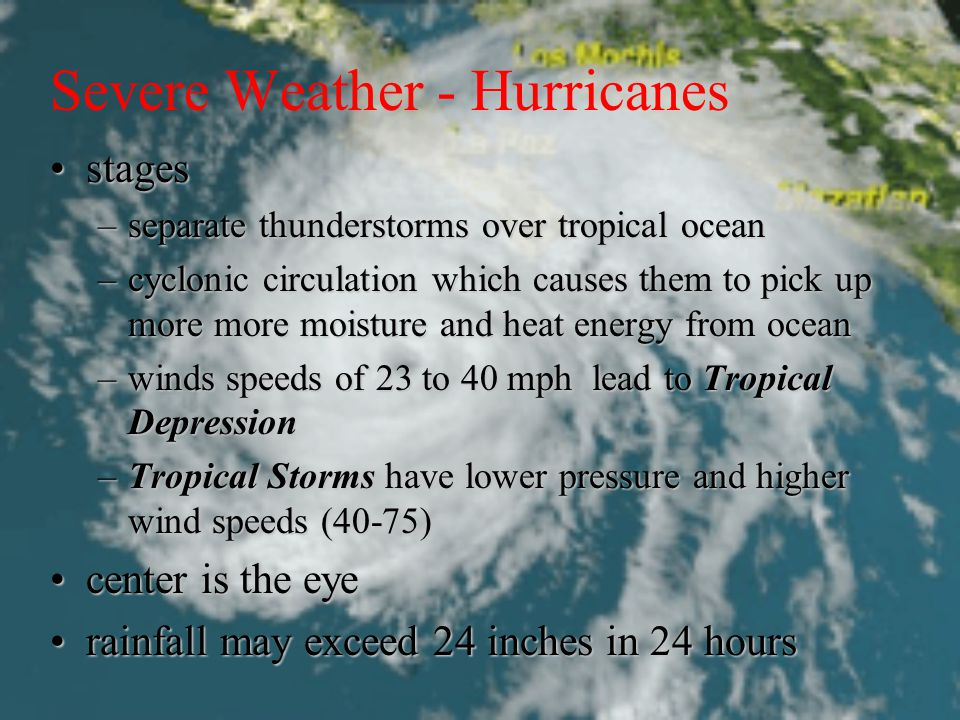 Severe Weather - Hurricanes stagesstages –separate thunderstorms over tropical ocean –cyclonic circulation which causes them to pick up more more moisture and heat energy from ocean –winds speeds of 23 to 40 mph lead to Tropical Depression –Tropical Storms have lower pressure and higher wind speeds (40-75) center is the eyecenter is the eye rainfall may exceed 24 inches in 24 hoursrainfall may exceed 24 inches in 24 hours