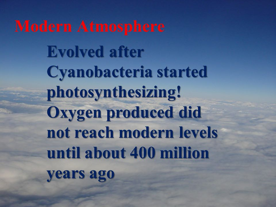 Modern Atmosphere Evolved after Cyanobacteria started photosynthesizing.