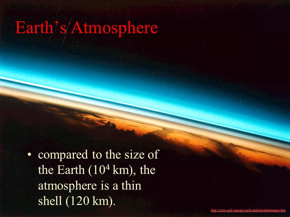 compared to the size of the Earth (10 4 km), the atmosphere is a thin shell (120 km).