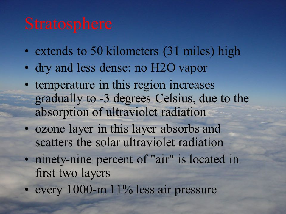 Stratosphere extends to 50 kilometers (31 miles) high dry and less dense: no H2O vapor temperature in this region increases gradually to -3 degrees Celsius, due to the absorption of ultraviolet radiation ozone layer in this layer absorbs and scatters the solar ultraviolet radiation ninety-nine percent of air is located in first two layers every 1000-m 11% less air pressure
