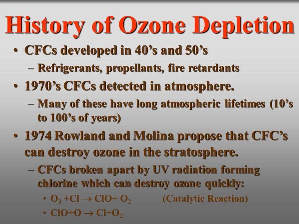 History of Ozone Depletion CFCs developed in 40's and 50'sCFCs developed in 40's and 50's –Refrigerants, propellants, fire retardants 1970's CFCs dete