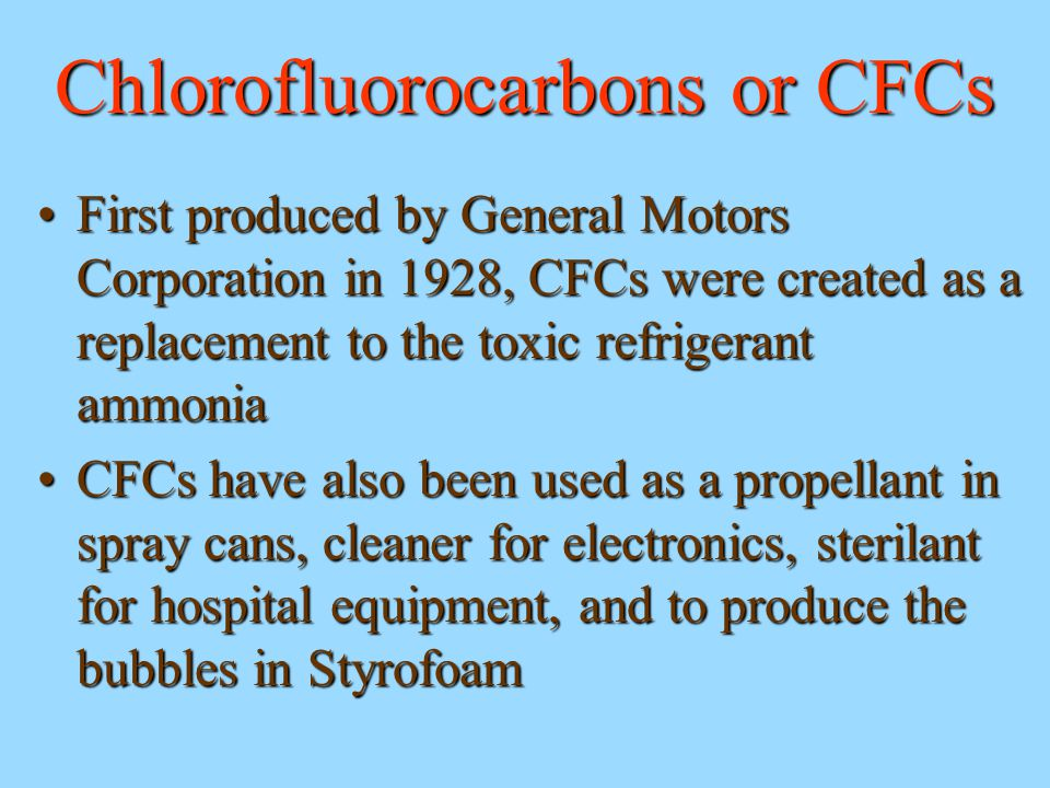 Chlorofluorocarbons or CFCs First produced by General Motors Corporation in 1928, CFCs were created as a replacement to the toxic refrigerant ammoniaF