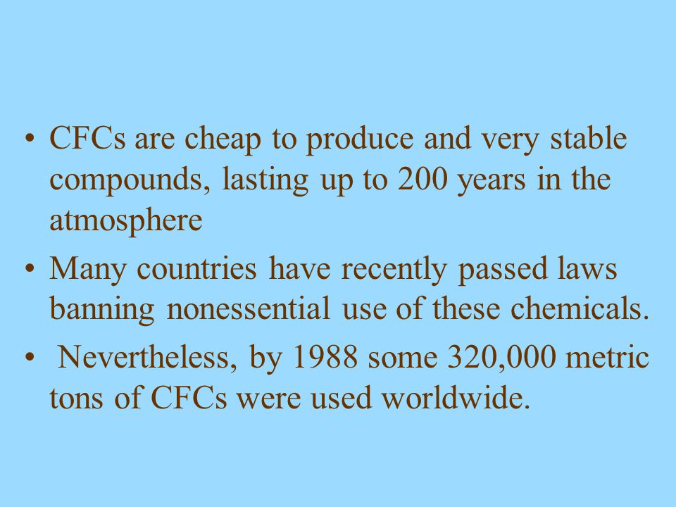 CFCs are cheap to produce and very stable compounds, lasting up to 200 years in the atmosphere Many countries have recently passed laws banning noness
