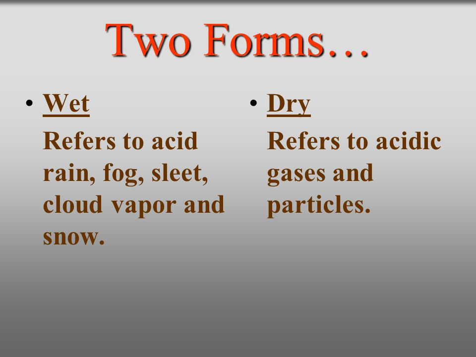 Two Forms… Wet Refers to acid rain, fog, sleet, cloud vapor and snow. Dry Refers to acidic gases and particles.