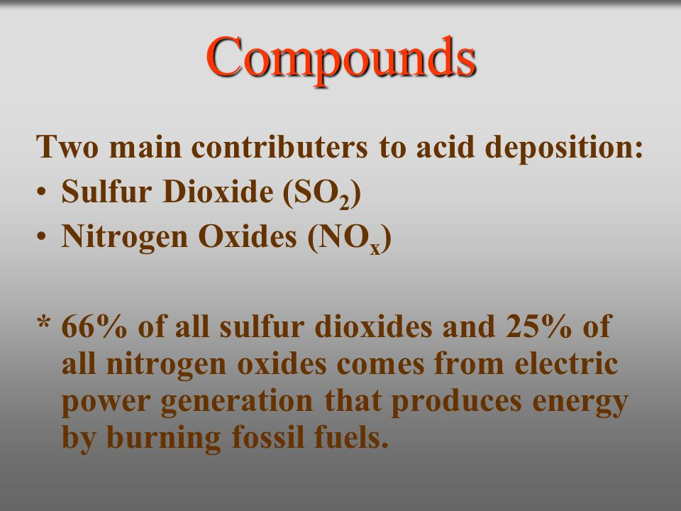 Compounds Two main contributers to acid deposition: Sulfur Dioxide (SO 2 ) Nitrogen Oxides (NO x ) * 66% of all sulfur dioxides and 25% of all nitroge