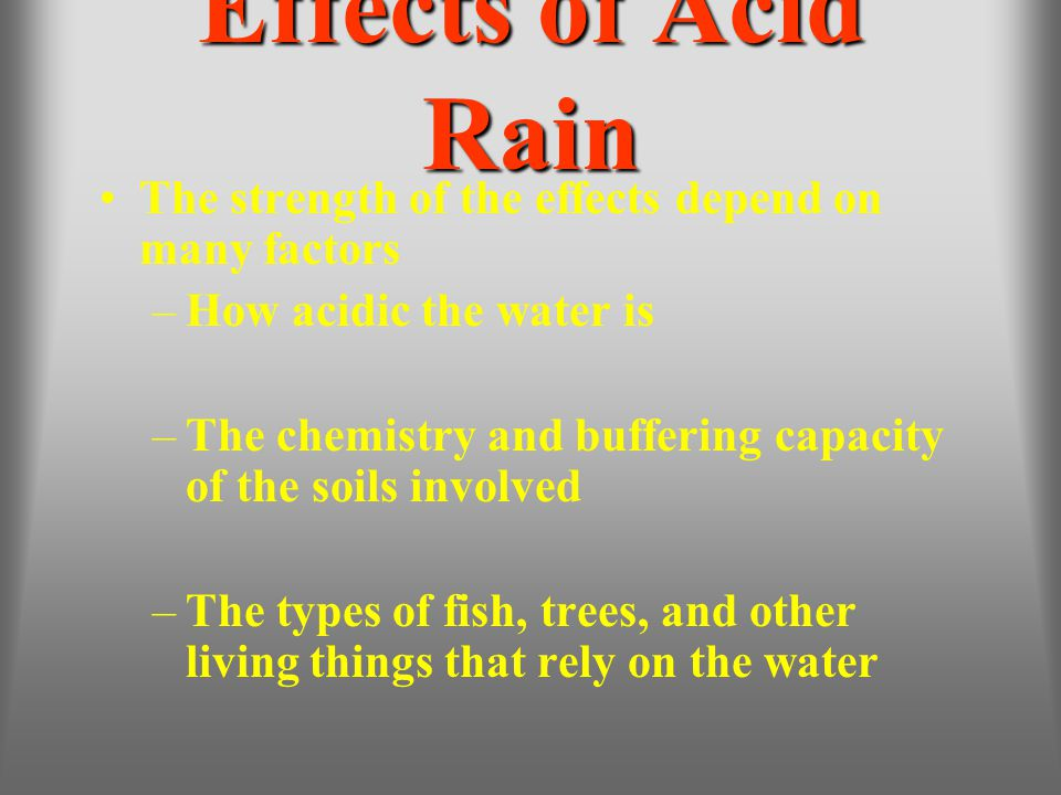 Effects of Acid Rain The strength of the effects depend on many factors –How acidic the water is –The chemistry and buffering capacity of the soils in