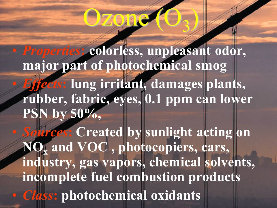 Ozone (O 3 ) Properties: colorless, unpleasant odor, major part of photochemical smog Effects: lung irritant, damages plants, rubber, fabric, eyes, 0.
