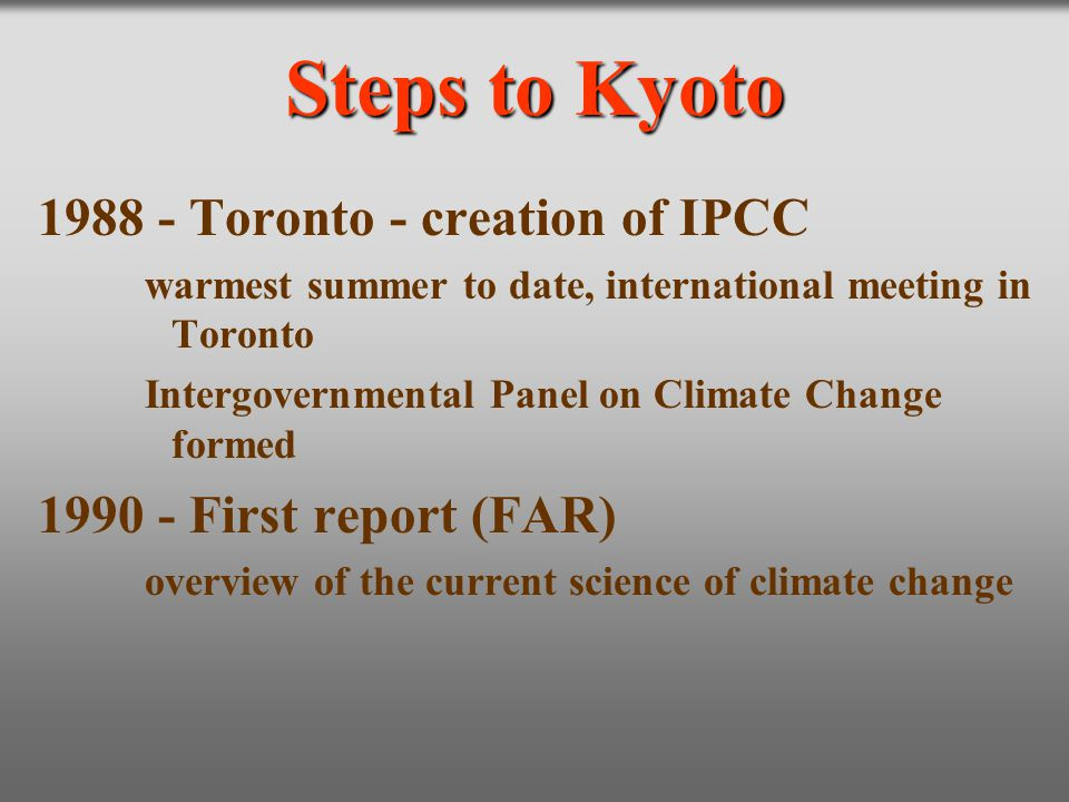 Steps to Kyoto 1988 - Toronto - creation of IPCC warmest summer to date, international meeting in Toronto Intergovernmental Panel on Climate Change fo