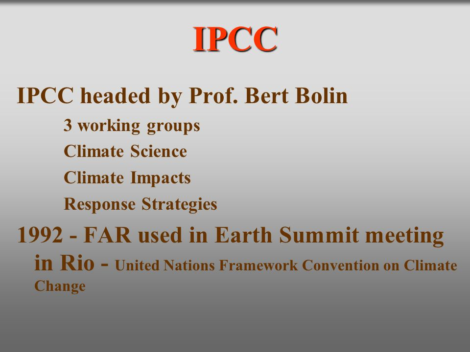 IPCC IPCC headed by Prof. Bert Bolin 3 working groups Climate Science Climate Impacts Response Strategies 1992 - FAR used in Earth Summit meeting in R