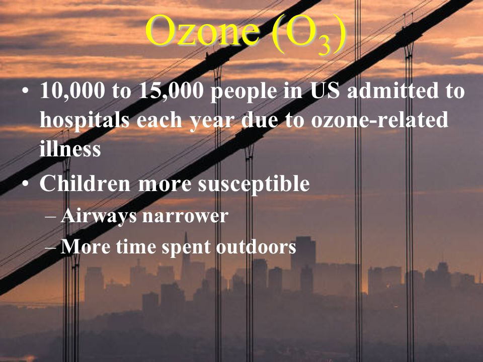 Ozone (O 3 ) 10,000 to 15,000 people in US admitted to hospitals each year due to ozone-related illness Children more susceptible –Airways narrower –M