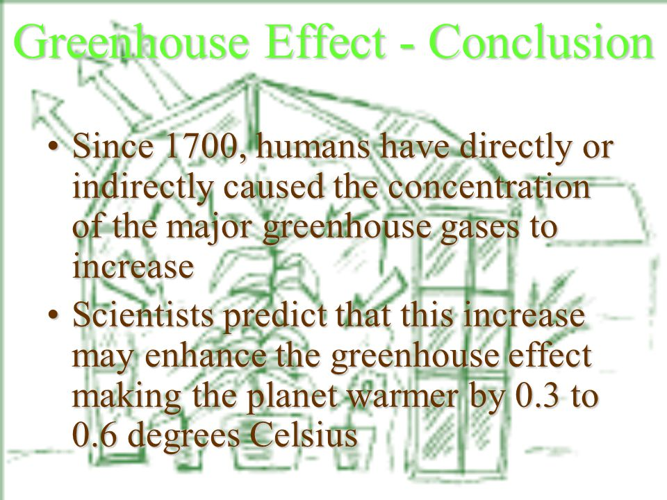 Greenhouse Effect - Conclusion Since 1700, humans have directly or indirectly caused the concentration of the major greenhouse gases to increaseSince