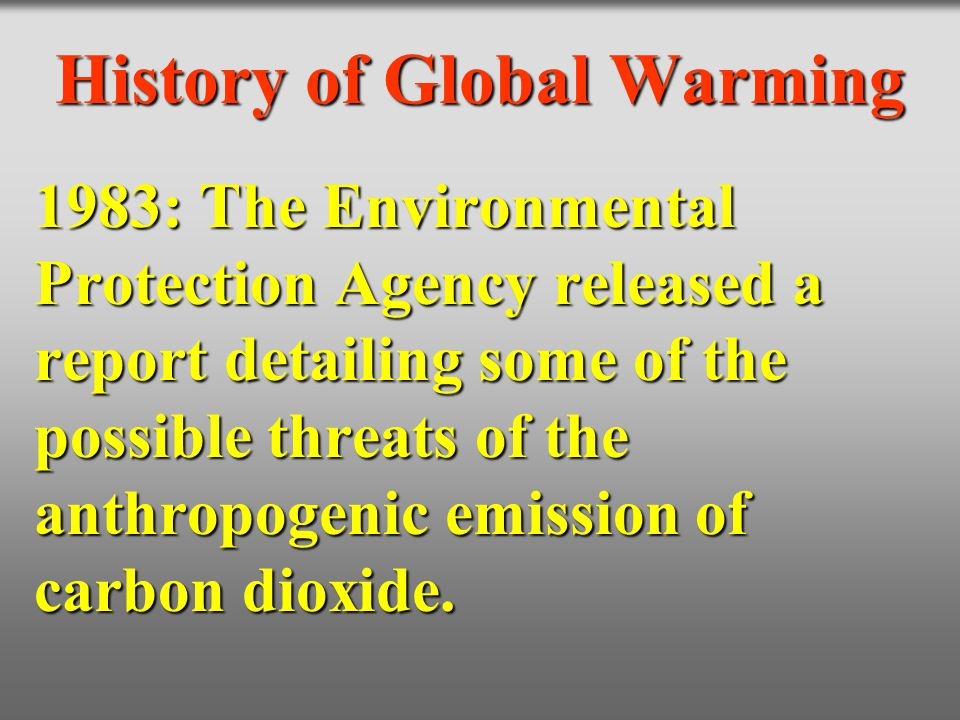 History of Global Warming 1983: The Environmental Protection Agency released a report detailing some of the possible threats of the anthropogenic emis