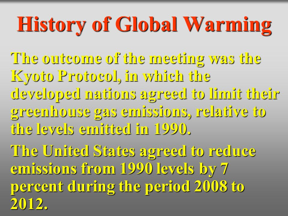 History of Global Warming The outcome of the meeting was the Kyoto Protocol, in which the developed nations agreed to limit their greenhouse gas emiss