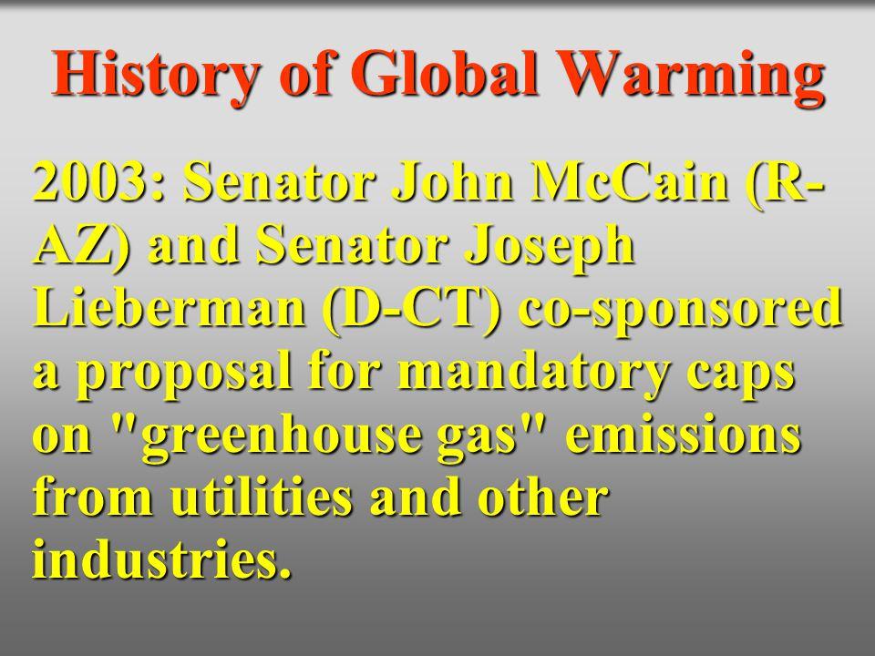 History of Global Warming 2003: Senator John McCain (R- AZ) and Senator Joseph Lieberman (D-CT) co-sponsored a proposal for mandatory caps on