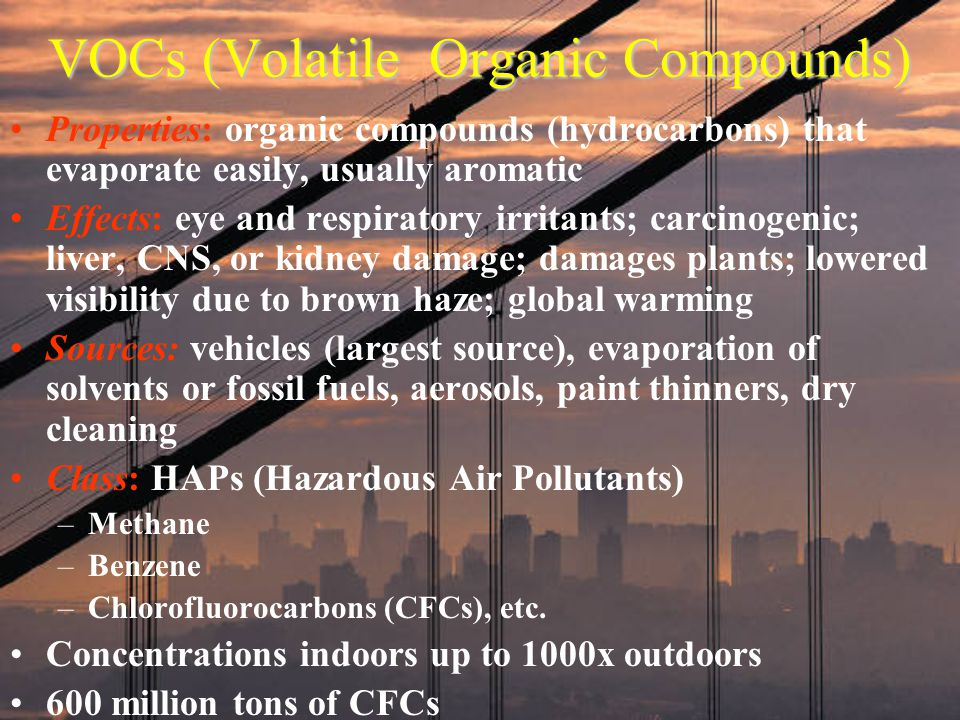 VOCs (Volatile Organic Compounds) Properties: organic compounds (hydrocarbons) that evaporate easily, usually aromatic Effects: eye and respiratory ir