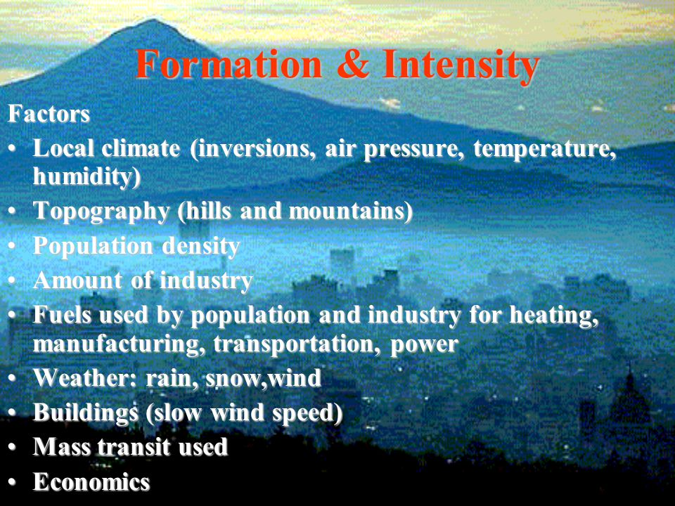 Formation & Intensity Factors Local climate (inversions, air pressure, temperature, humidity)Local climate (inversions, air pressure, temperature, hum