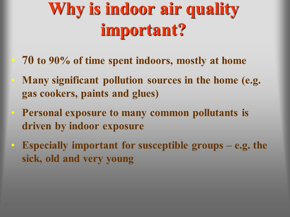 Why is indoor air quality important? 70 to 90% of time spent indoors, mostly at home Many significant pollution sources in the home (e.g. gas cookers,