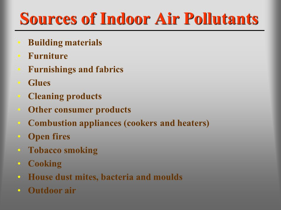 Sources of Indoor Air Pollutants Building materials Furniture Furnishings and fabrics Glues Cleaning products Other consumer products Combustion appli