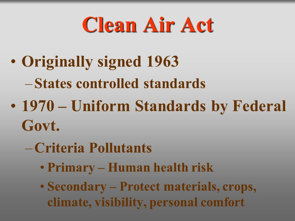 Clean Air Act Originally signed 1963 –States controlled standards 1970 – Uniform Standards by Federal Govt. –Criteria Pollutants Primary – Human healt
