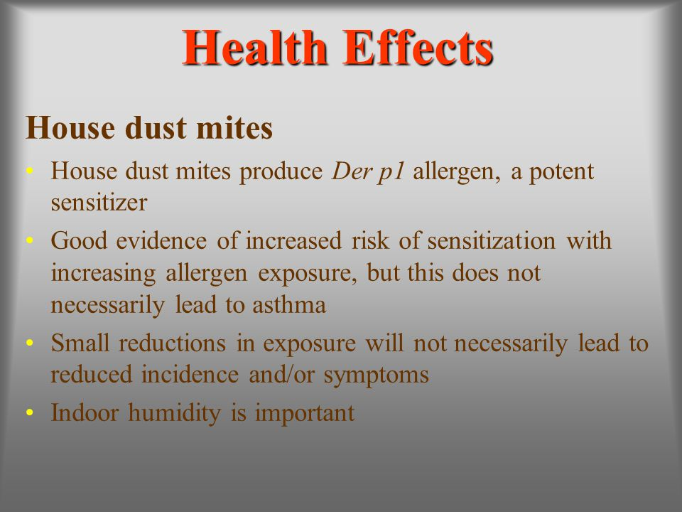 Health Effects House dust mites House dust mites produce Der p1 allergen, a potent sensitizer Good evidence of increased risk of sensitization with in