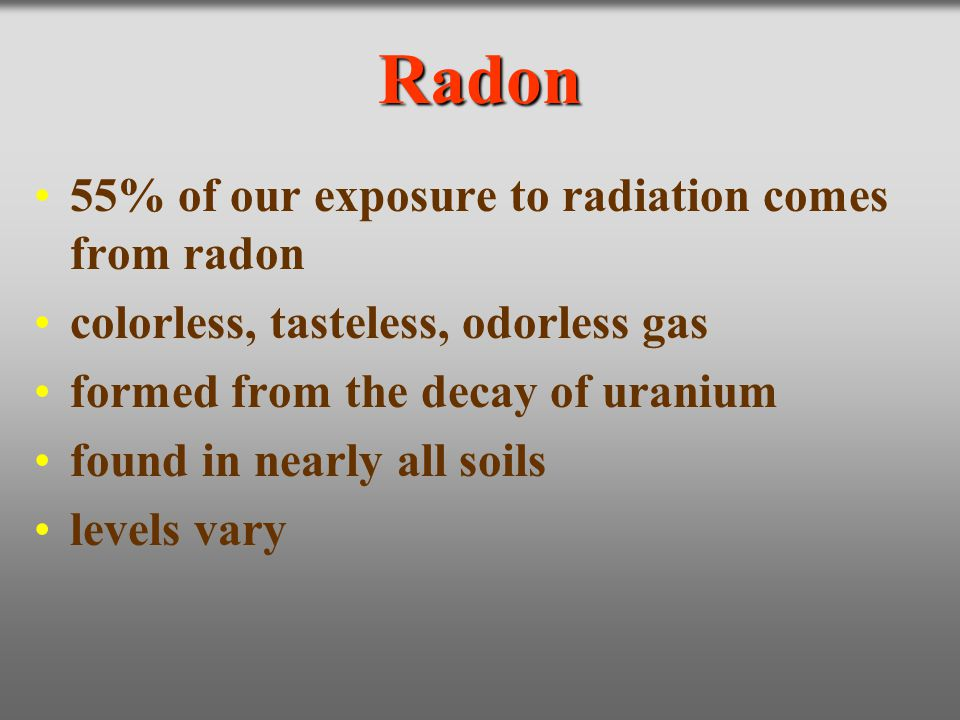 Radon 55% of our exposure to radiation comes from radon colorless, tasteless, odorless gas formed from the decay of uranium found in nearly all soils