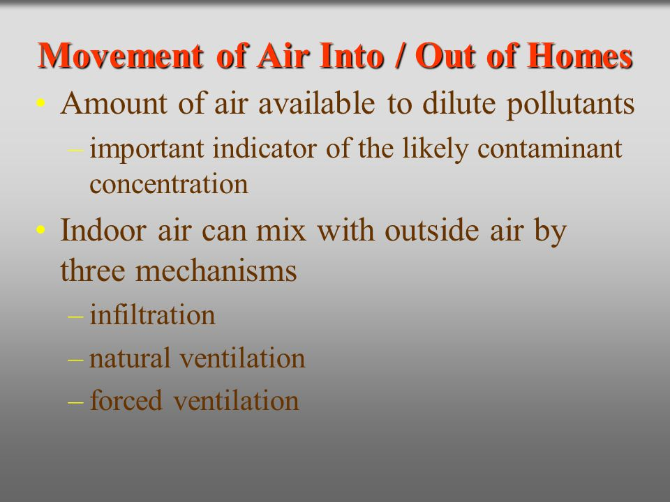 Movement of Air Into / Out of Homes Amount of air available to dilute pollutants –important indicator of the likely contaminant concentration Indoor a