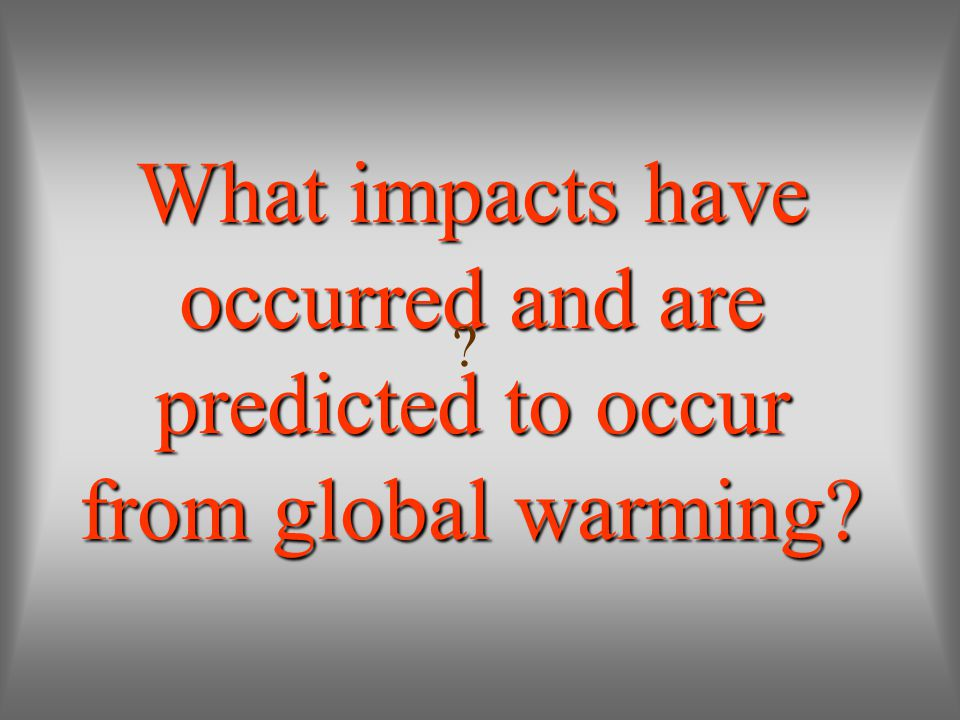 What impacts have occurred and are predicted to occur from global warming? ?