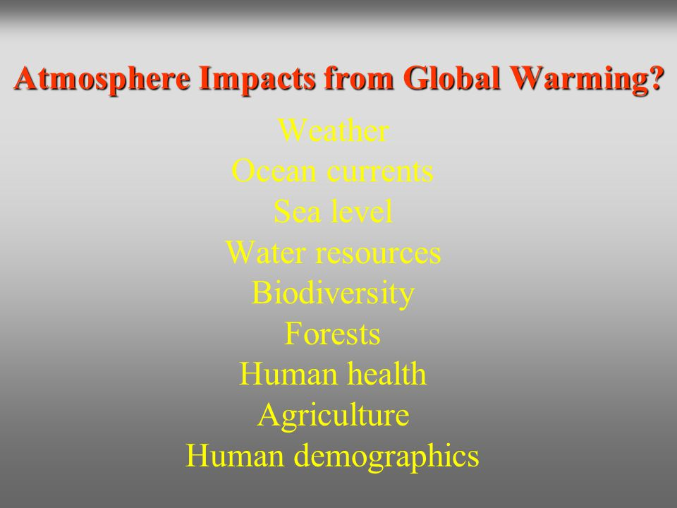 Atmosphere Impacts from Global Warming? Weather Ocean currents Sea level Water resources Biodiversity Forests Human health Agriculture Human demograph