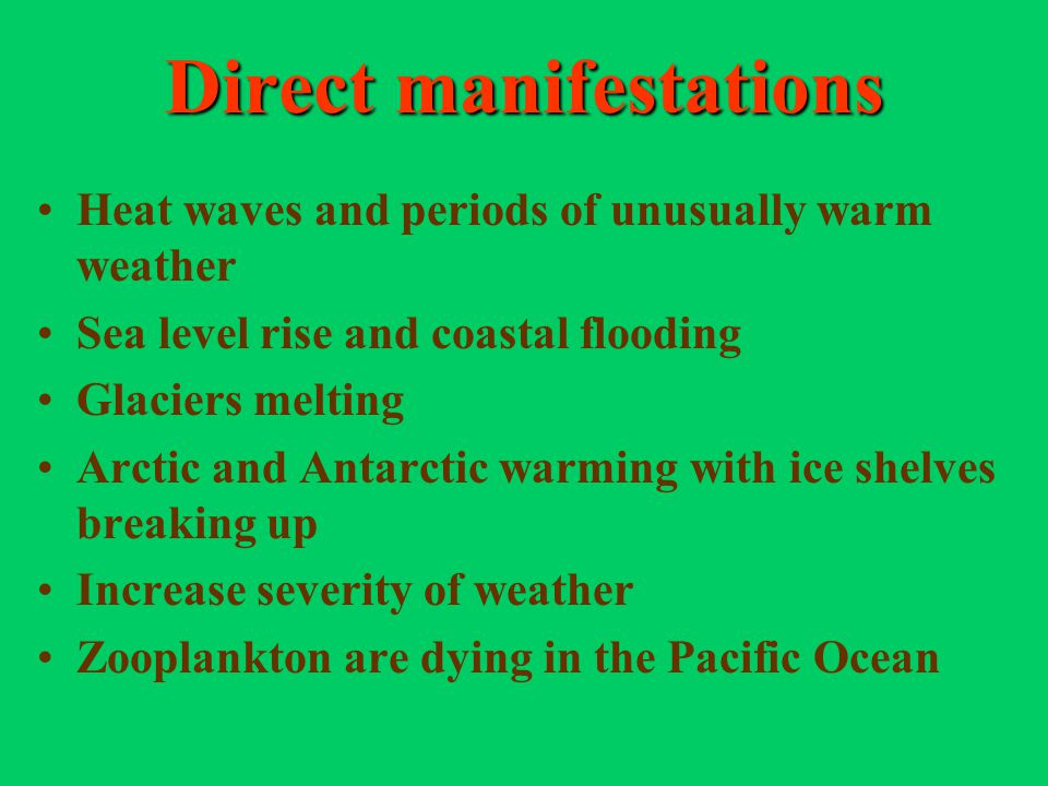 Direct manifestations Heat waves and periods of unusually warm weather Sea level rise and coastal flooding Glaciers melting Arctic and Antarctic warmi