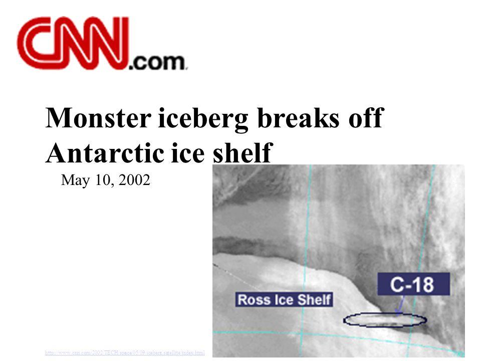 Monster iceberg breaks off Antarctic ice shelf May 10, 2002 http://www.cnn.com/2002/TECH/space/05/09/iceberg.satellite/index.html