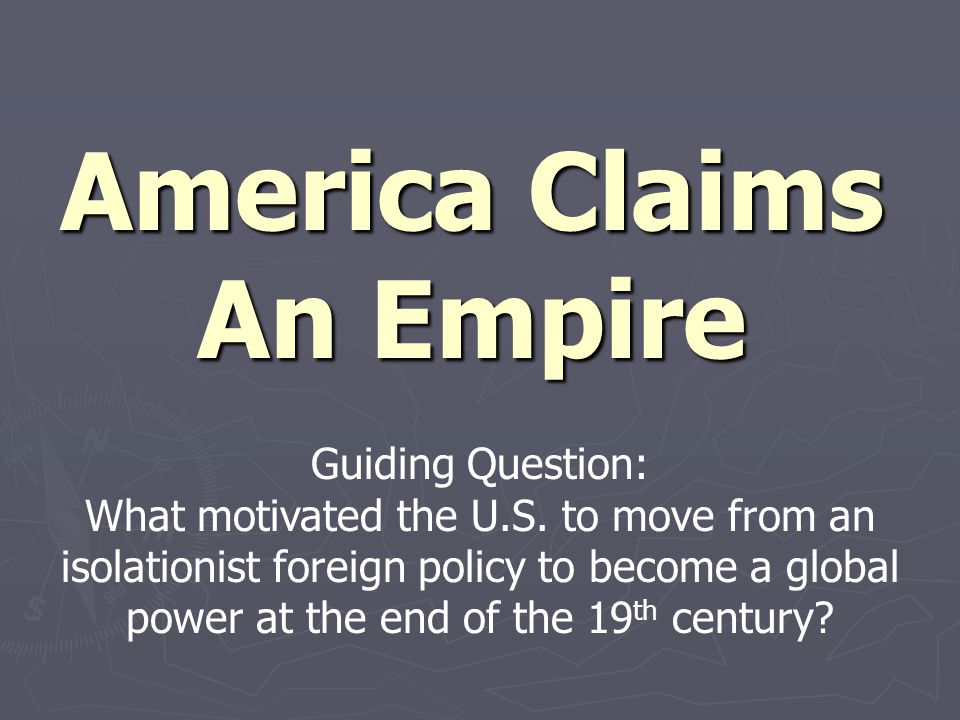 America Claims An Empire Guiding Question: What motivated the U.S. to move from an isolationist foreign policy to become a global power at the end of