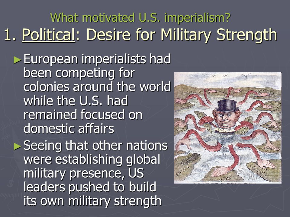 What motivated U.S. imperialism? 1. Political: Desire for Military Strength ► European imperialists had been competing for colonies around the world w