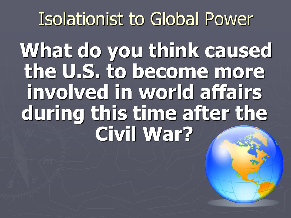 Isolationist to Global Power What do you think caused the U.S. to become more involved in world affairs during this time after the Civil War? What do