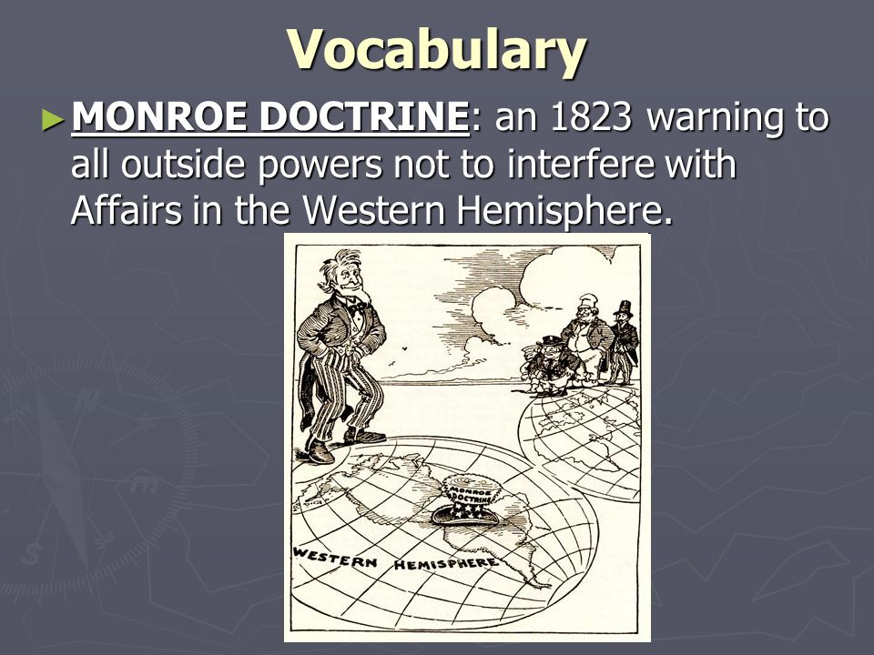 Vocabulary ► MONROE DOCTRINE: an 1823 warning to all outside powers not to interfere with Affairs in the Western Hemisphere.