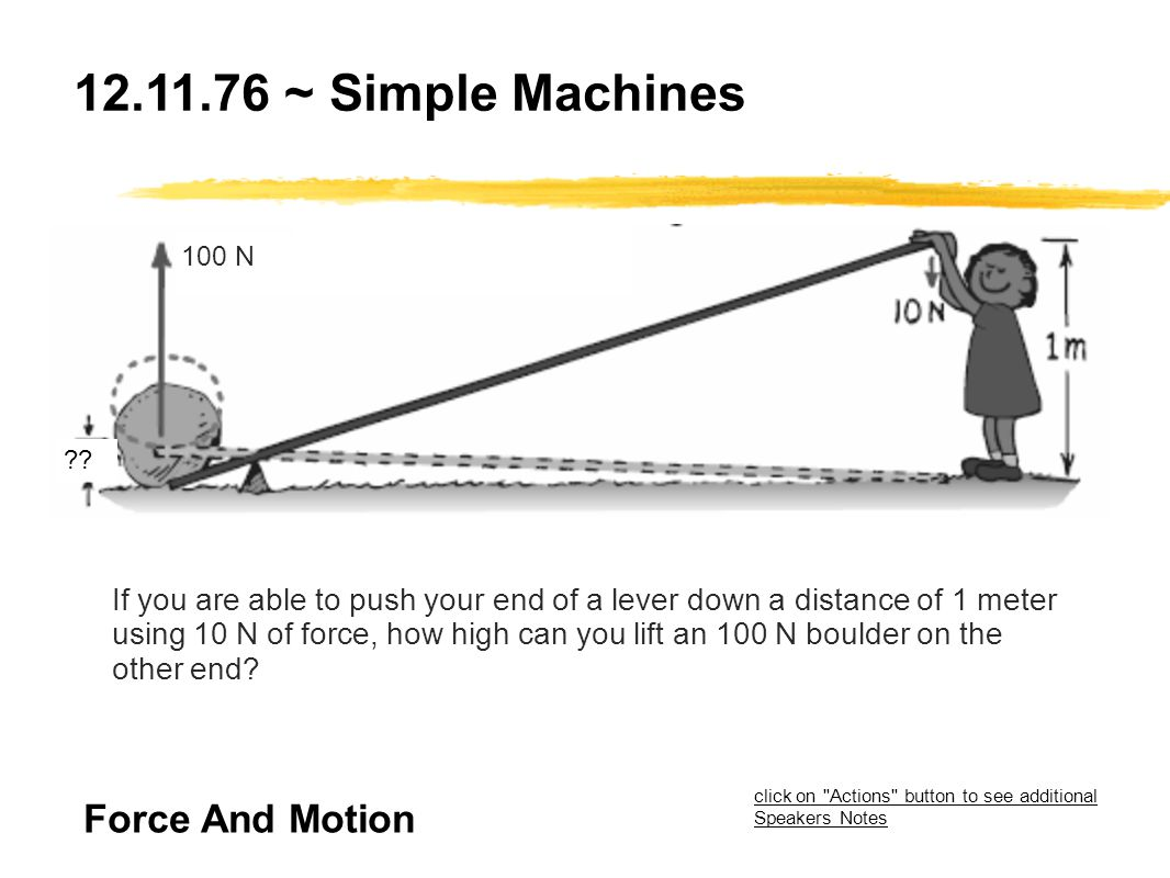 12.11.76 ~ Simple Machines If you are able to push your end of a lever down a distance of 1 meter using 10 N of force, how high can you lift an 100 N