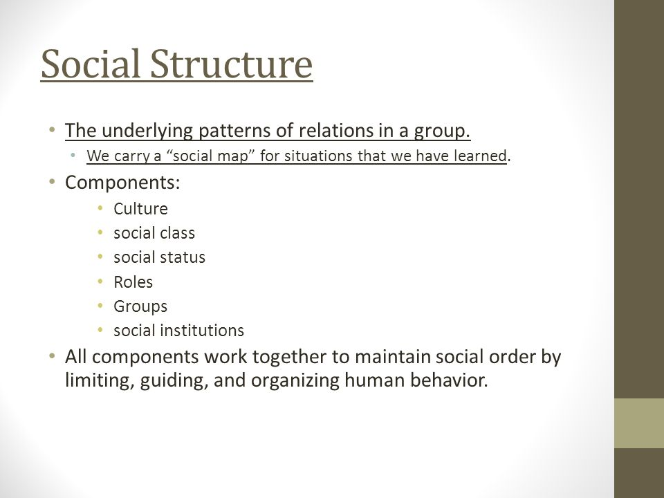 """The underlying patterns of relations in a group. We carry a """"social map"""" for situations that we have learned. Components: Culture social class social"""