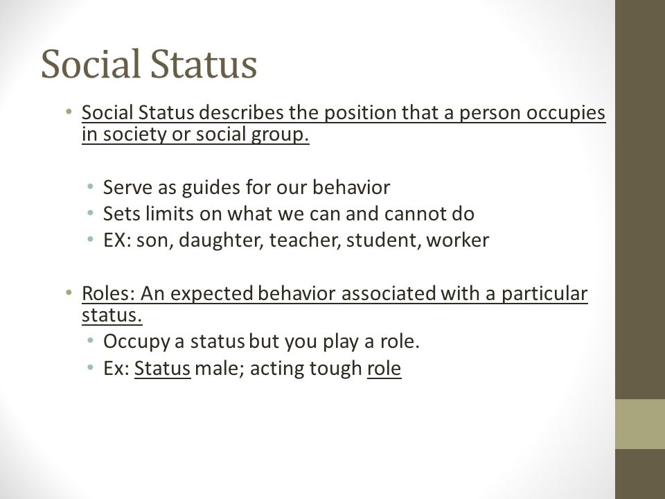 Social Status Social Status describes the position that a person occupies in society or social group. Serve as guides for our behavior Sets limits on