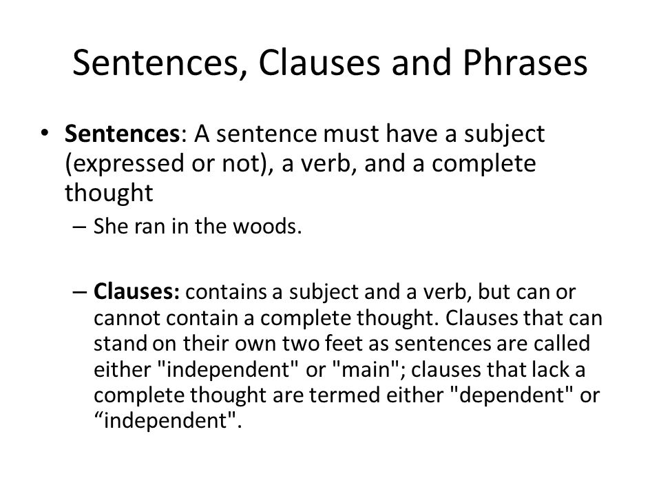 Sentences, Clauses and Phrases Sentences: A sentence must have a subject (expressed or not), a verb, and a complete thought – She ran in the woods.