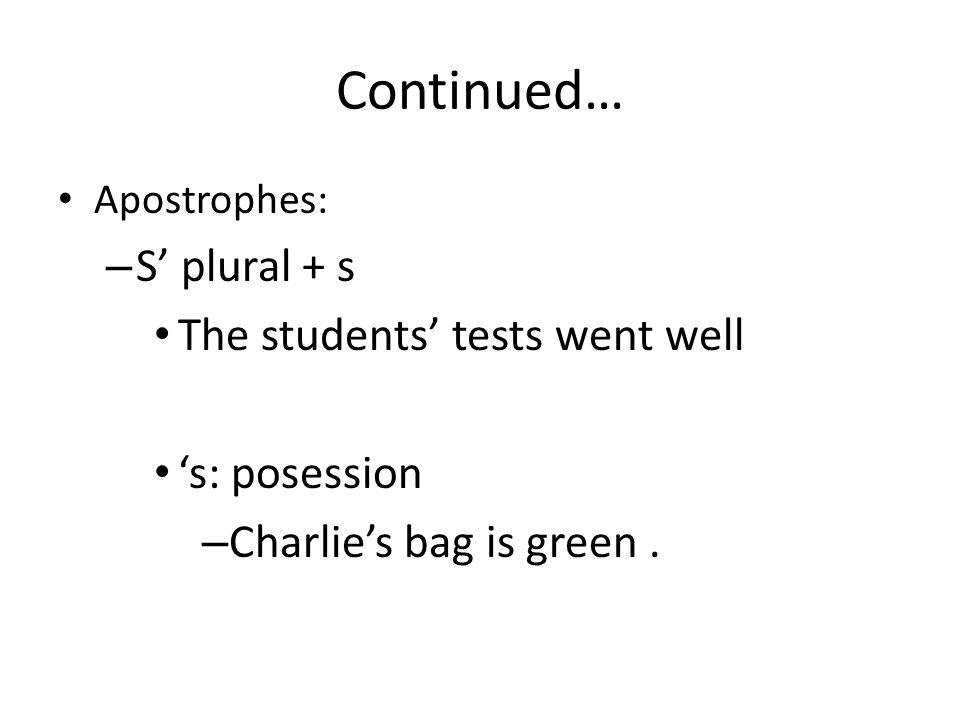 Continued… Apostrophes: – S' plural + s The students' tests went well 's: posession – Charlie's bag is green.