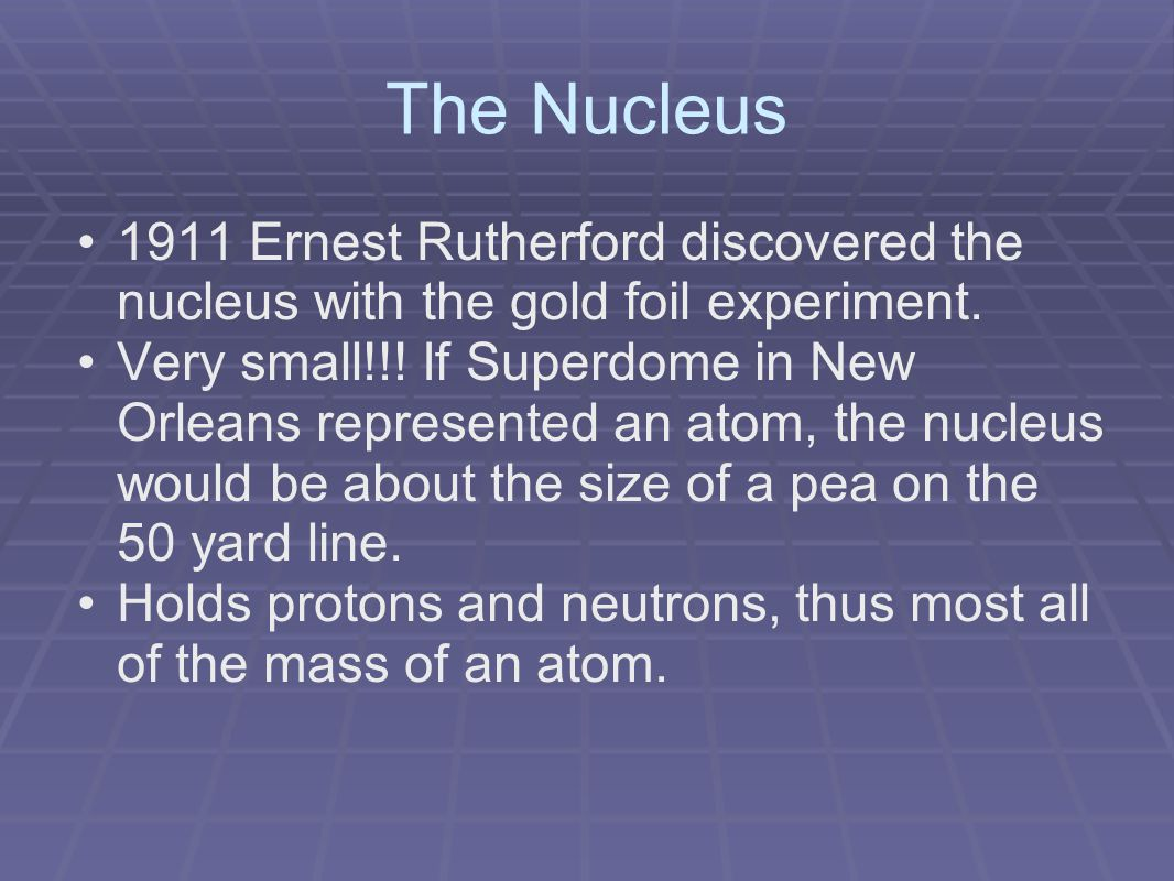 The Nucleus 1911 Ernest Rutherford discovered the nucleus with the gold foil experiment.