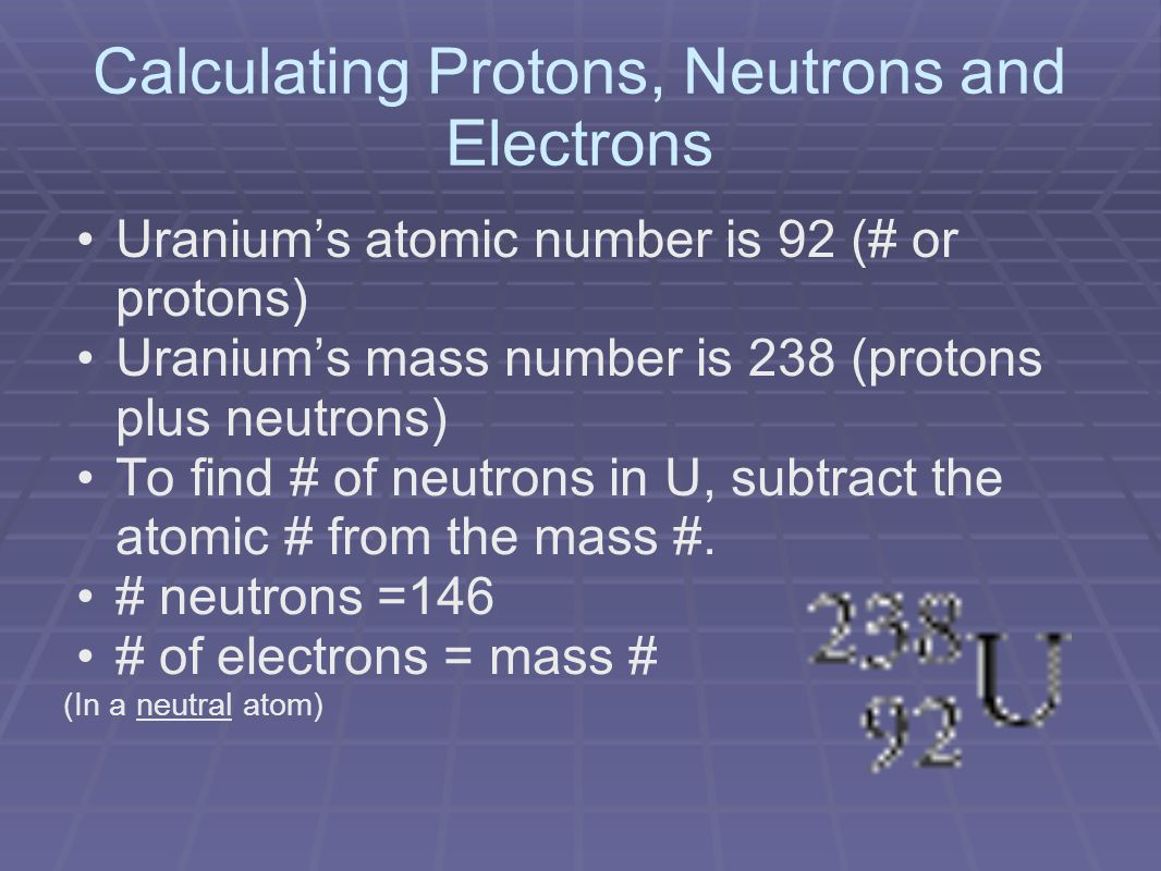 Calculating Protons, Neutrons and Electrons Uranium's atomic number is 92 (# or protons) Uranium's mass number is 238 (protons plus neutrons) To find # of neutrons in U, subtract the atomic # from the mass #.