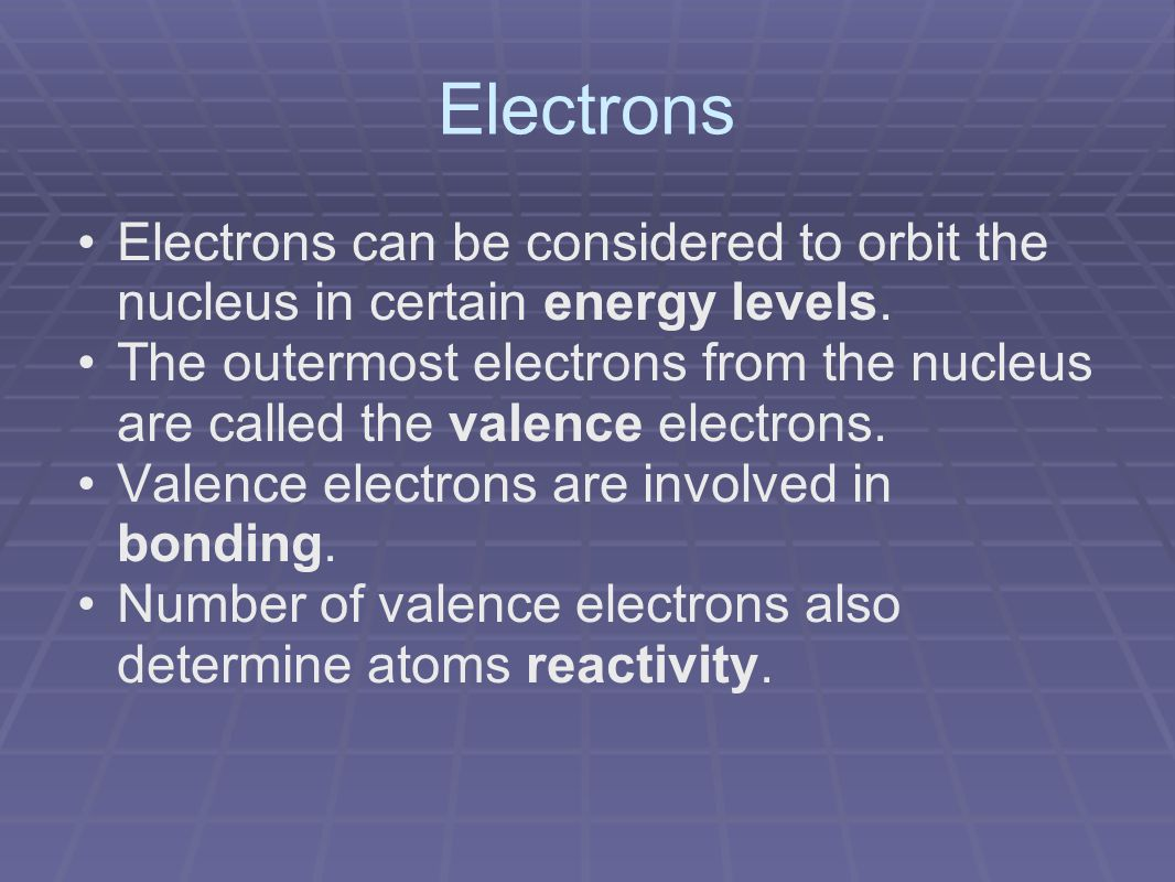 Electrons Electrons can be considered to orbit the nucleus in certain energy levels.