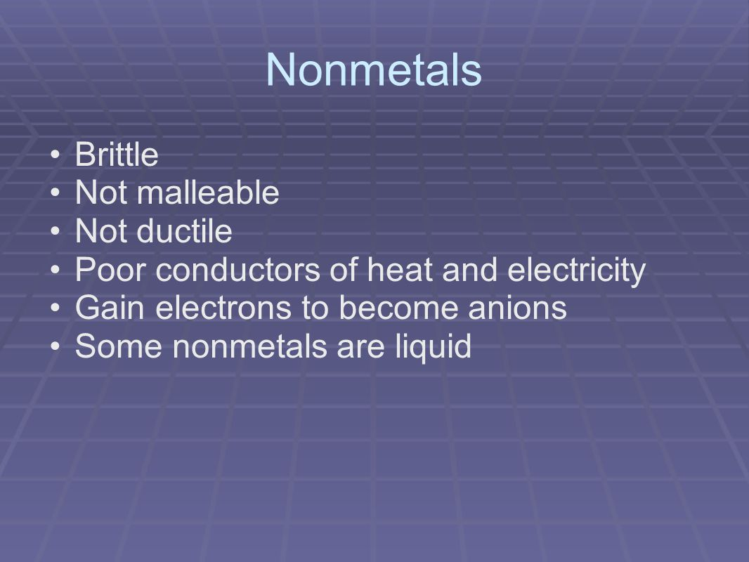 Nonmetals Brittle Not malleable Not ductile Poor conductors of heat and electricity Gain electrons to become anions Some nonmetals are liquid
