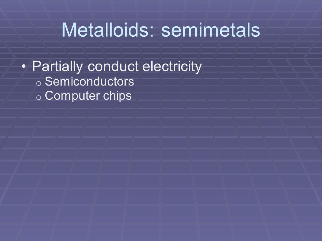 Metalloids: semimetals Partially conduct electricity o Semiconductors o Computer chips