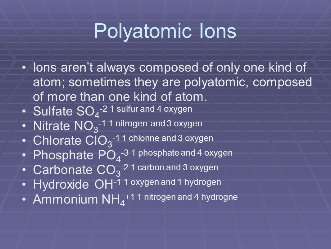 Polyatomic Ions Ions aren't always composed of only one kind of atom; sometimes they are polyatomic, composed of more than one kind of atom.